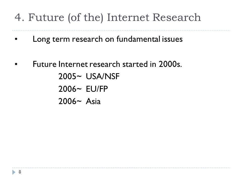 4. Future (of the) Internet Research Long term research on fundamental issues Future Internet research started in 2000s. 2005~ USA/NSF 2006~ EU/FP 200
