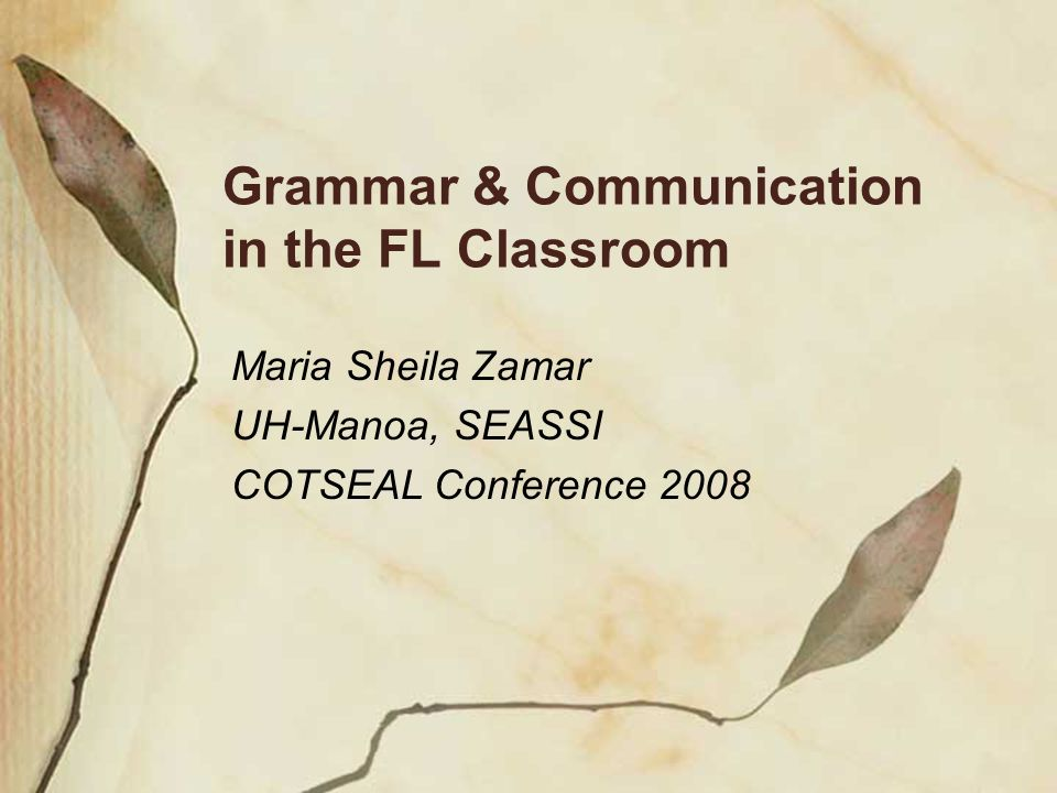 Grammar & Communication in the FL Classroom Maria Sheila Zamar UH-Manoa, SEASSI COTSEAL Conference 2008