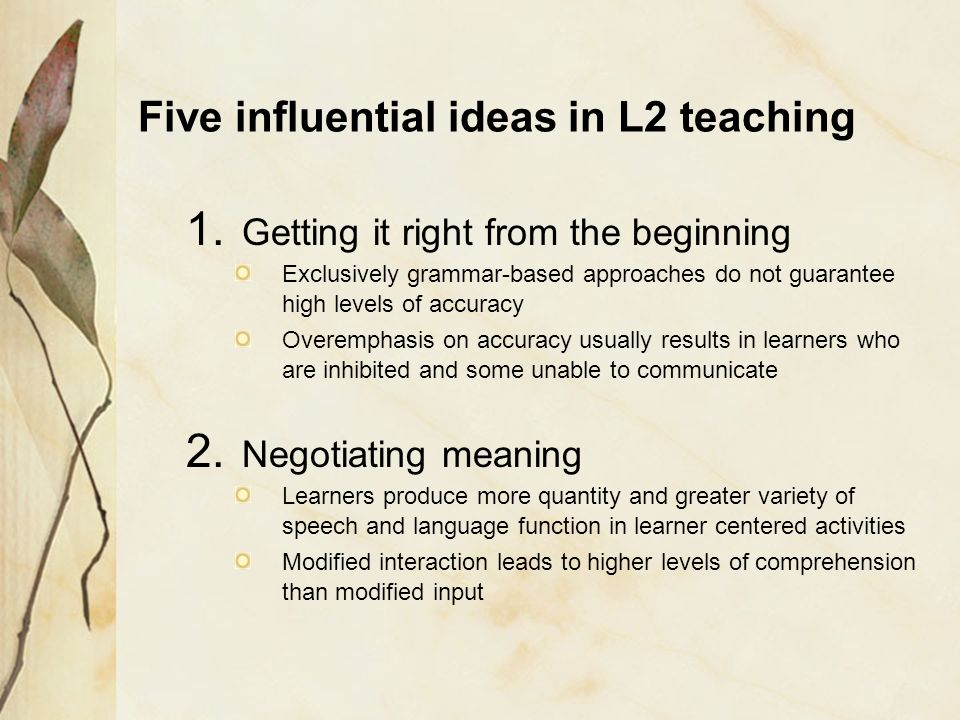 Five influential ideas in L2 teaching 1. Getting it right from the beginning Exclusively grammar-based approaches do not guarantee high levels of accu