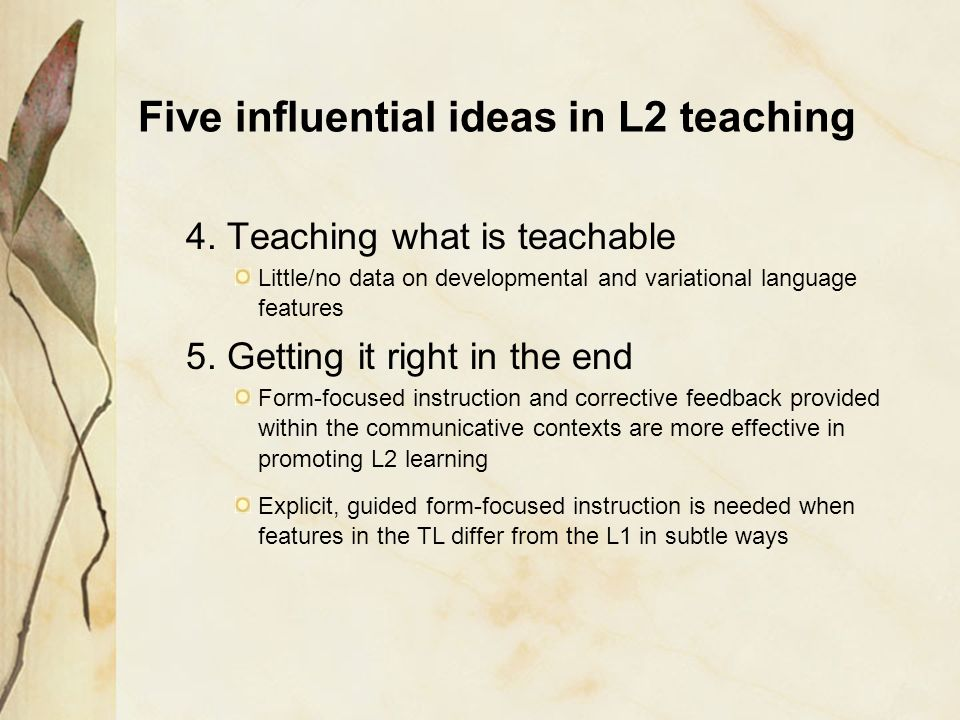 Five influential ideas in L2 teaching 4. Teaching what is teachable Little/no data on developmental and variational language features 5. Getting it ri