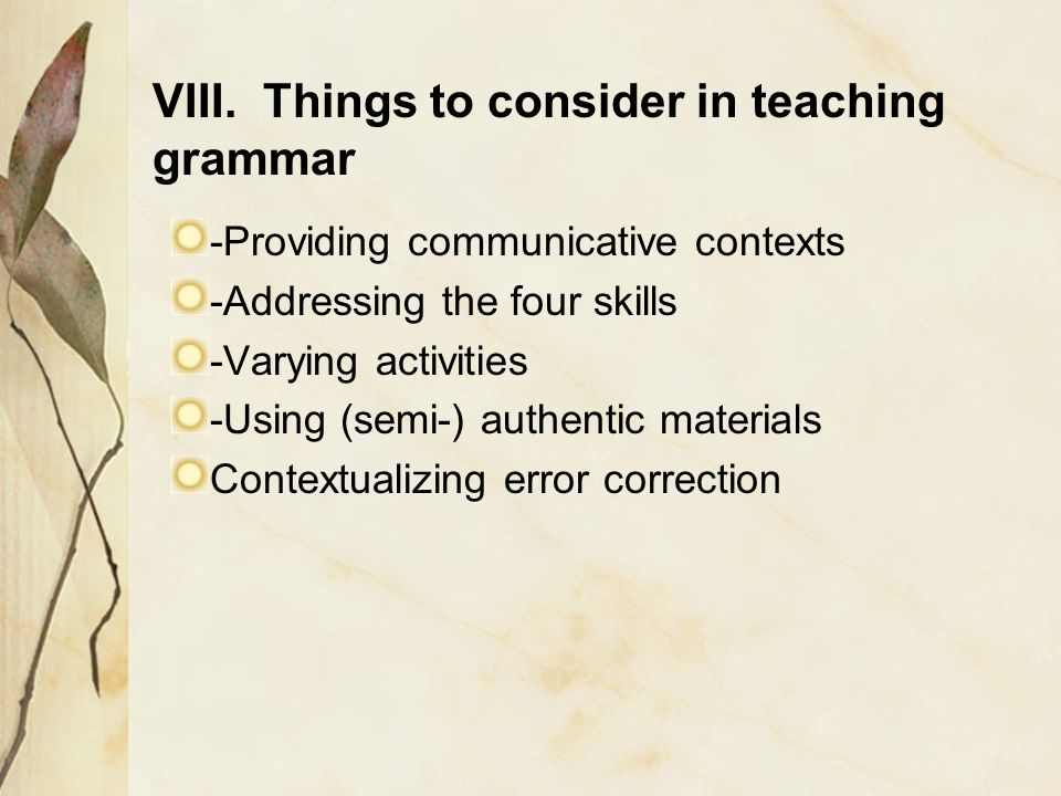 VIII. Things to consider in teaching grammar -Providing communicative contexts -Addressing the four skills -Varying activities -Using (semi-) authenti