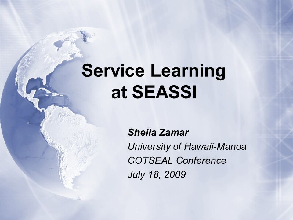 Service Learning at SEASSI Sheila Zamar University of Hawaii-Manoa COTSEAL Conference July 18, 2009 Sheila Zamar University of Hawaii-Manoa COTSEAL Co