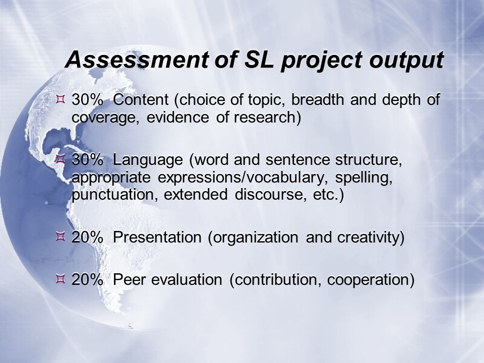 Assessment of SL project output 30% Content (choice of topic, breadth and depth of coverage, evidence of research) 30% Language (word and sentence str