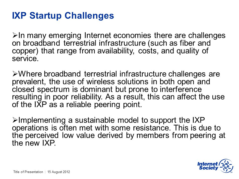 Title of Presentation | 15 August 2012 IXP Startup Challenges In many emerging Internet economies there are challenges on broadband terrestrial infrastructure (such as fiber and copper) that range from availability, costs, and quality of service.