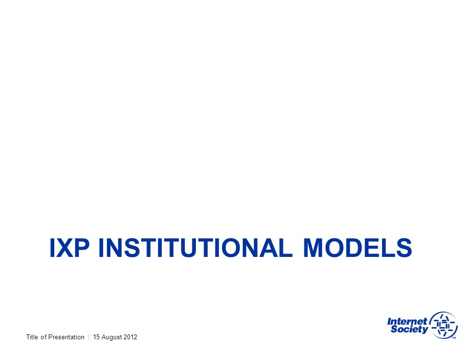 Title of Presentation | 15 August 2012 IXP INSTITUTIONAL MODELS