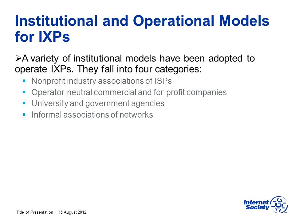 Title of Presentation | 15 August 2012 Institutional and Operational Models for IXPs A variety of institutional models have been adopted to operate IXPs.