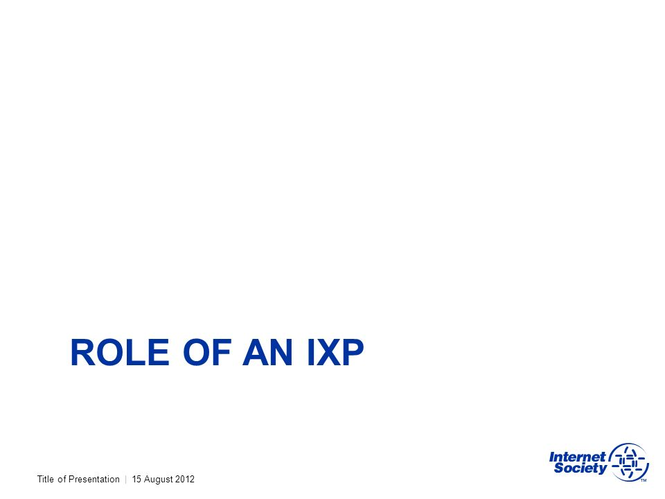 Title of Presentation | 15 August 2012 ROLE OF AN IXP