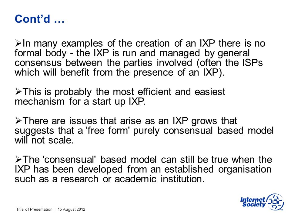 Title of Presentation | 15 August 2012 Contd … In many examples of the creation of an IXP there is no formal body - the IXP is run and managed by general consensus between the parties involved (often the ISPs which will benefit from the presence of an IXP).