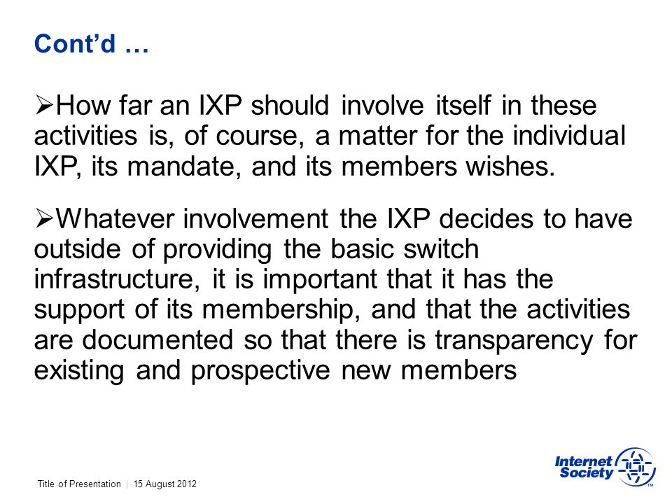Title of Presentation | 15 August 2012 Contd … How far an IXP should involve itself in these activities is, of course, a matter for the individual IXP, its mandate, and its members wishes.
