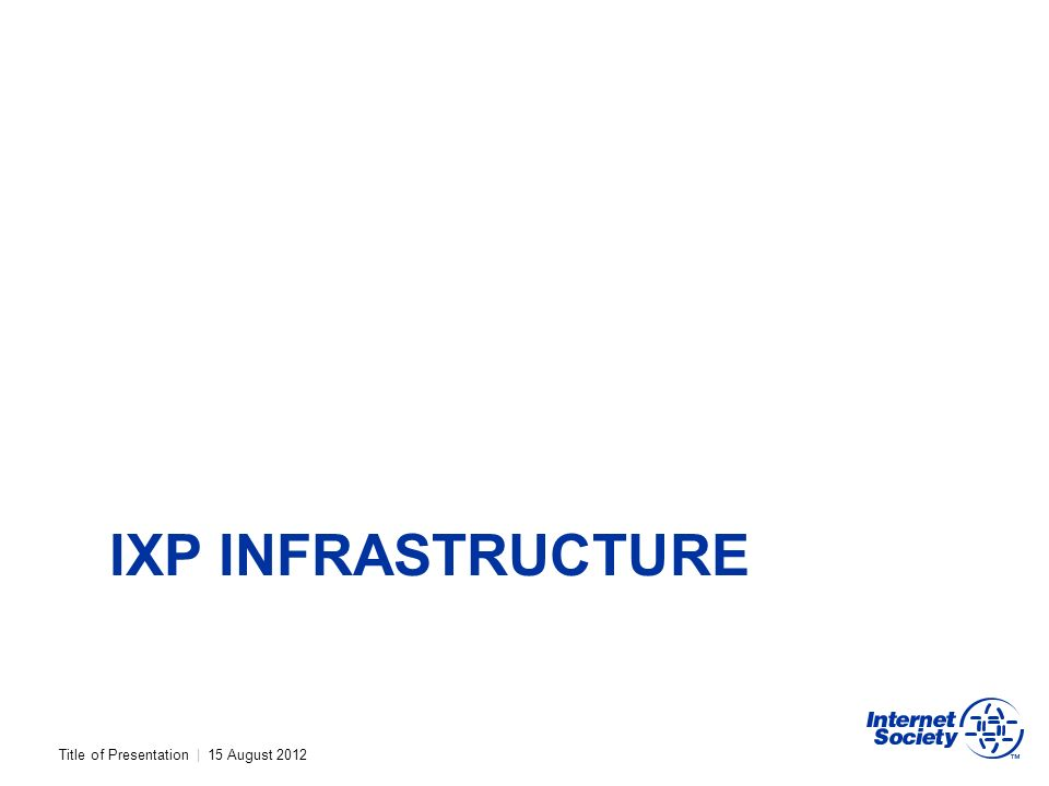 Title of Presentation | 15 August 2012 IXP INFRASTRUCTURE
