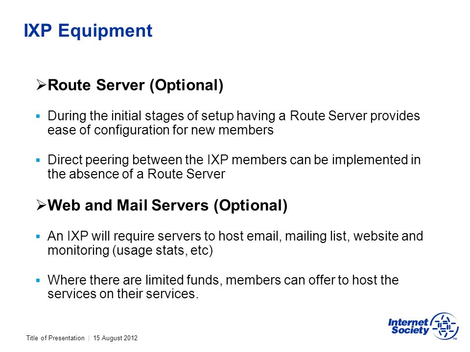 Title of Presentation | 15 August 2012 IXP Equipment Route Server (Optional) During the initial stages of setup having a Route Server provides ease of configuration for new members Direct peering between the IXP members can be implemented in the absence of a Route Server Web and Mail Servers (Optional) An IXP will require servers to host email, mailing list, website and monitoring (usage stats, etc) Where there are limited funds, members can offer to host the services on their services.