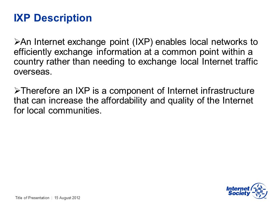 Title of Presentation | 15 August 2012 IXP Description An Internet exchange point (IXP) enables local networks to efficiently exchange information at a common point within a country rather than needing to exchange local Internet traffic overseas.