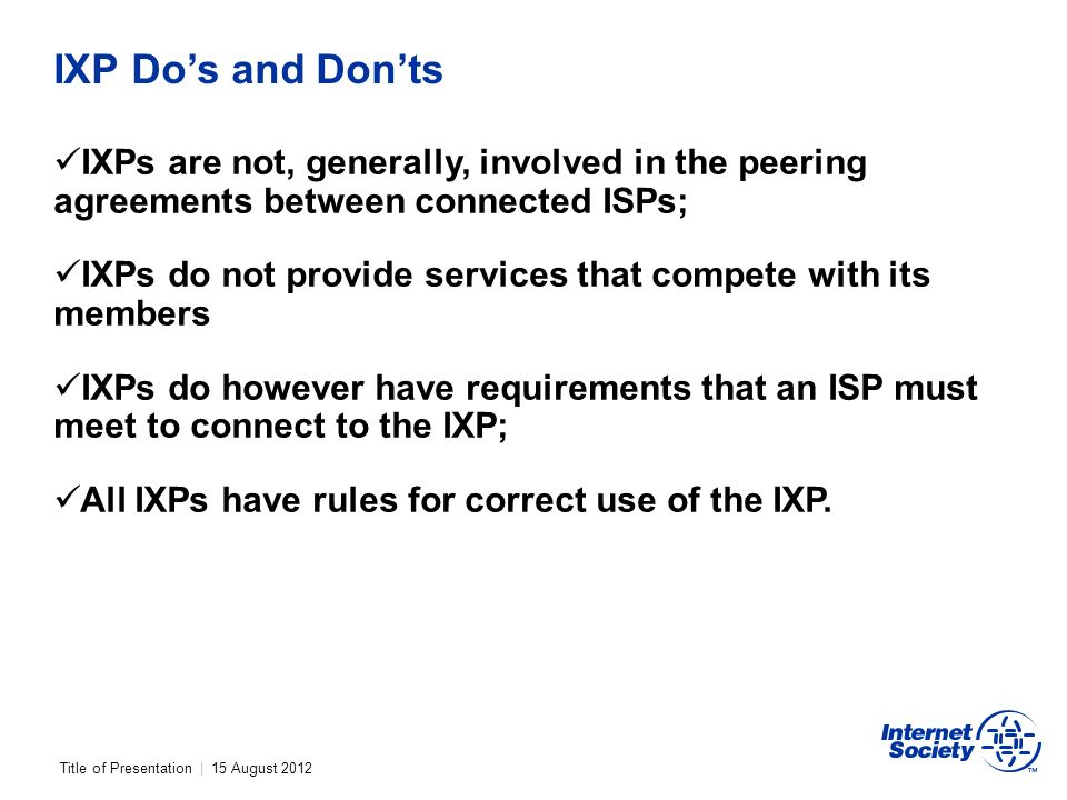 Title of Presentation | 15 August 2012 IXP Dos and Donts IXPs are not, generally, involved in the peering agreements between connected ISPs; IXPs do not provide services that compete with its members IXPs do however have requirements that an ISP must meet to connect to the IXP; All IXPs have rules for correct use of the IXP.
