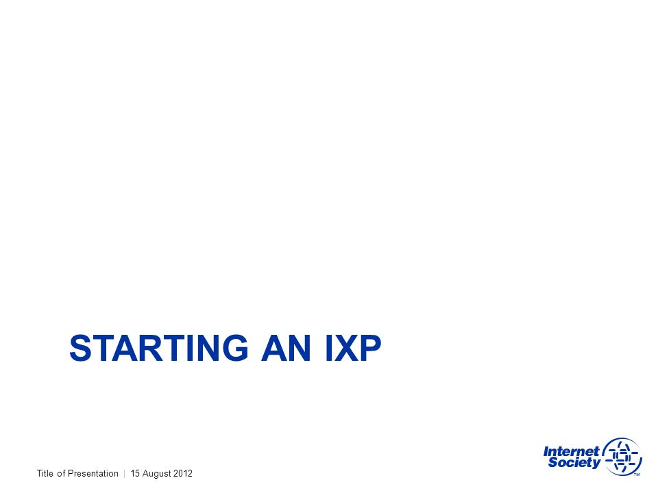 Title of Presentation | 15 August 2012 STARTING AN IXP