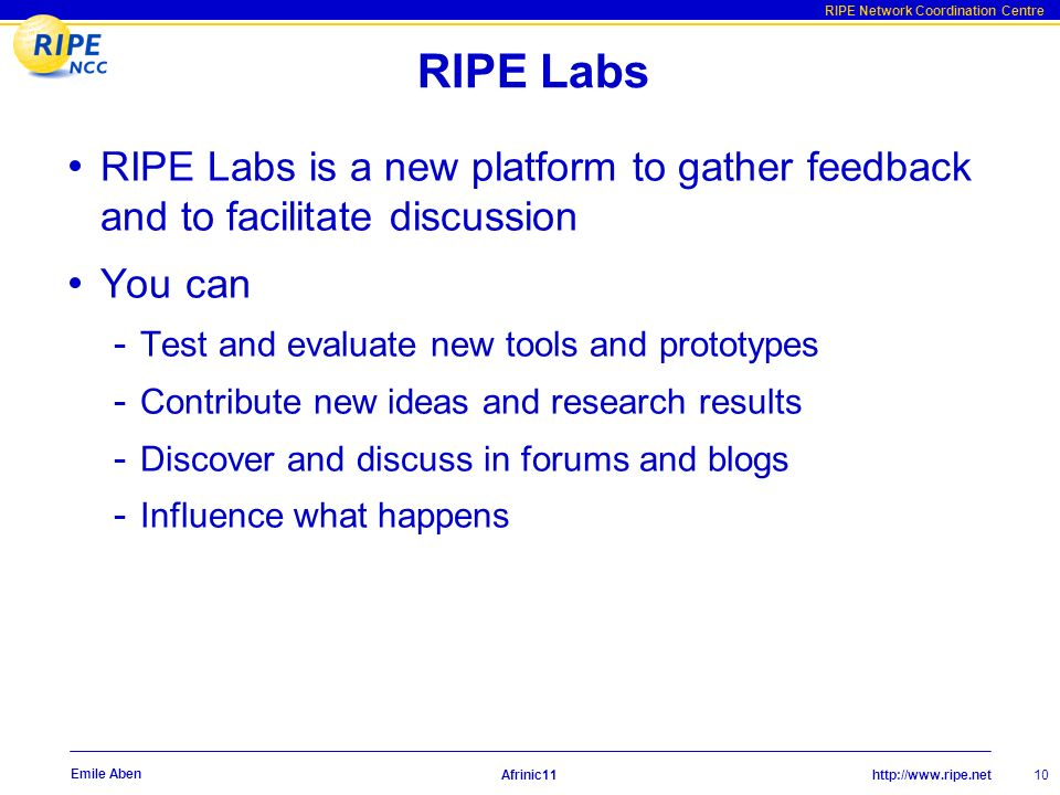 http://www.ripe.net RIPE Network Coordination Centre Afrinic11 10 Emile Aben RIPE Labs RIPE Labs is a new platform to gather feedback and to facilitate discussion You can - Test and evaluate new tools and prototypes - Contribute new ideas and research results - Discover and discuss in forums and blogs - Influence what happens