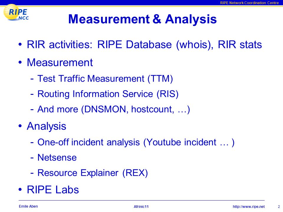 http://www.ripe.net RIPE Network Coordination Centre Afrinic11 2 Emile Aben Measurement & Analysis RIR activities: RIPE Database (whois), RIR stats Measurement - Test Traffic Measurement (TTM) - Routing Information Service (RIS) - And more (DNSMON, hostcount, …) Analysis - One-off incident analysis (Youtube incident … ) - Netsense - Resource Explainer (REX) RIPE Labs