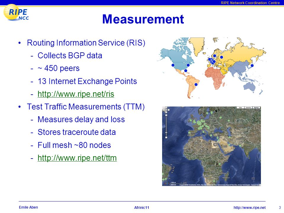 http://www.ripe.net RIPE Network Coordination Centre Afrinic11 3 Emile Aben Measurement Routing Information Service (RIS) - Collects BGP data - ~ 450 peers - 13 Internet Exchange Points - http://www.ripe.net/ris http://www.ripe.net/ris Test Traffic Measurements (TTM) - Measures delay and loss - Stores traceroute data - Full mesh ~80 nodes - http://www.ripe.net/ttm http://www.ripe.net/ttm