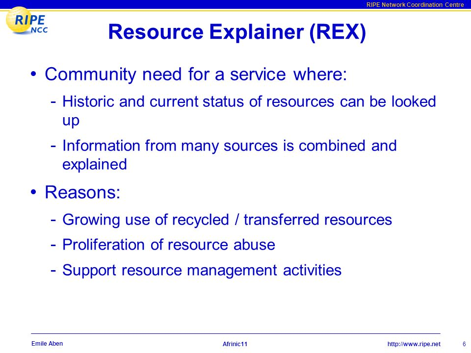 http://www.ripe.net RIPE Network Coordination Centre Afrinic11 6 Emile Aben Resource Explainer (REX) Community need for a service where: - Historic and current status of resources can be looked up - Information from many sources is combined and explained Reasons: - Growing use of recycled / transferred resources - Proliferation of resource abuse - Support resource management activities