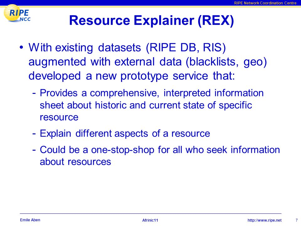 http://www.ripe.net RIPE Network Coordination Centre Afrinic11 7 Emile Aben Resource Explainer (REX) With existing datasets (RIPE DB, RIS) augmented with external data (blacklists, geo) developed a new prototype service that: - Provides a comprehensive, interpreted information sheet about historic and current state of specific resource - Explain different aspects of a resource - Could be a one-stop-shop for all who seek information about resources