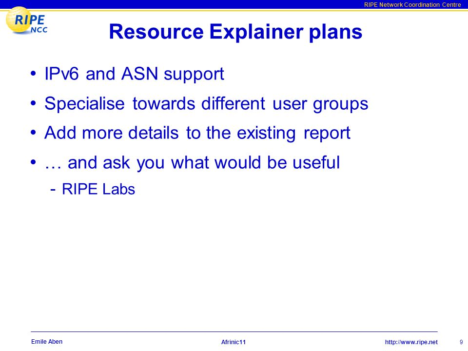 http://www.ripe.net RIPE Network Coordination Centre Afrinic11 9 Emile Aben Resource Explainer plans IPv6 and ASN support Specialise towards different user groups Add more details to the existing report … and ask you what would be useful - RIPE Labs