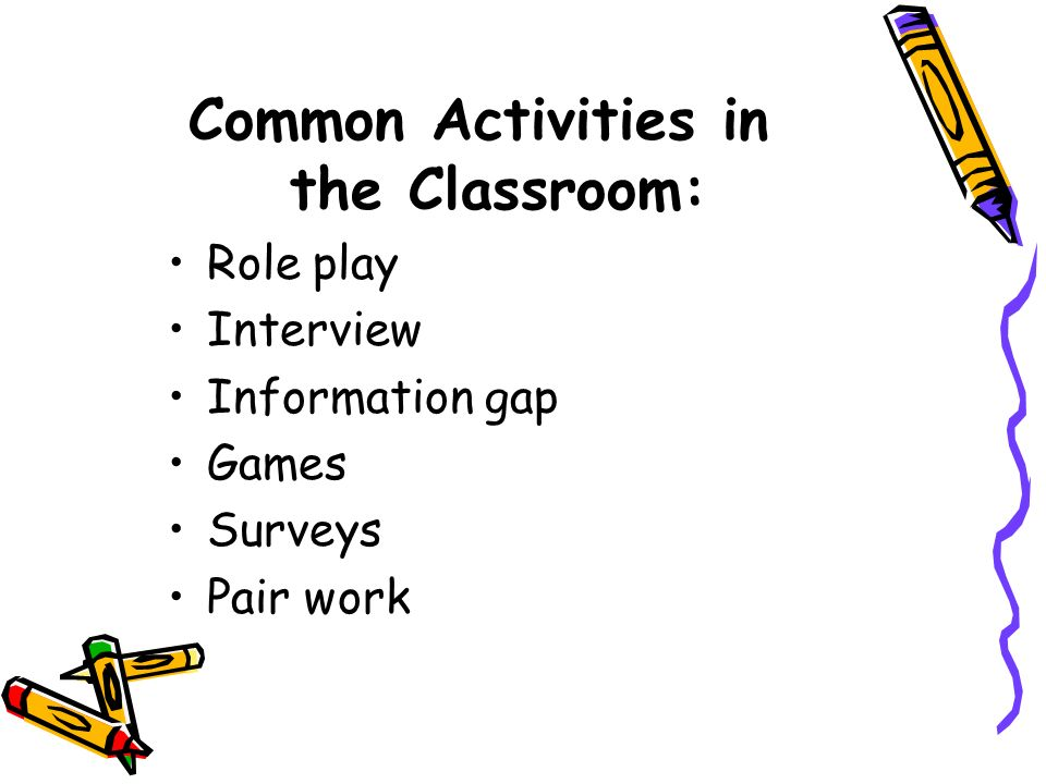 Common Activities in the Classroom: Role play Interview Information gap Games Surveys Pair work