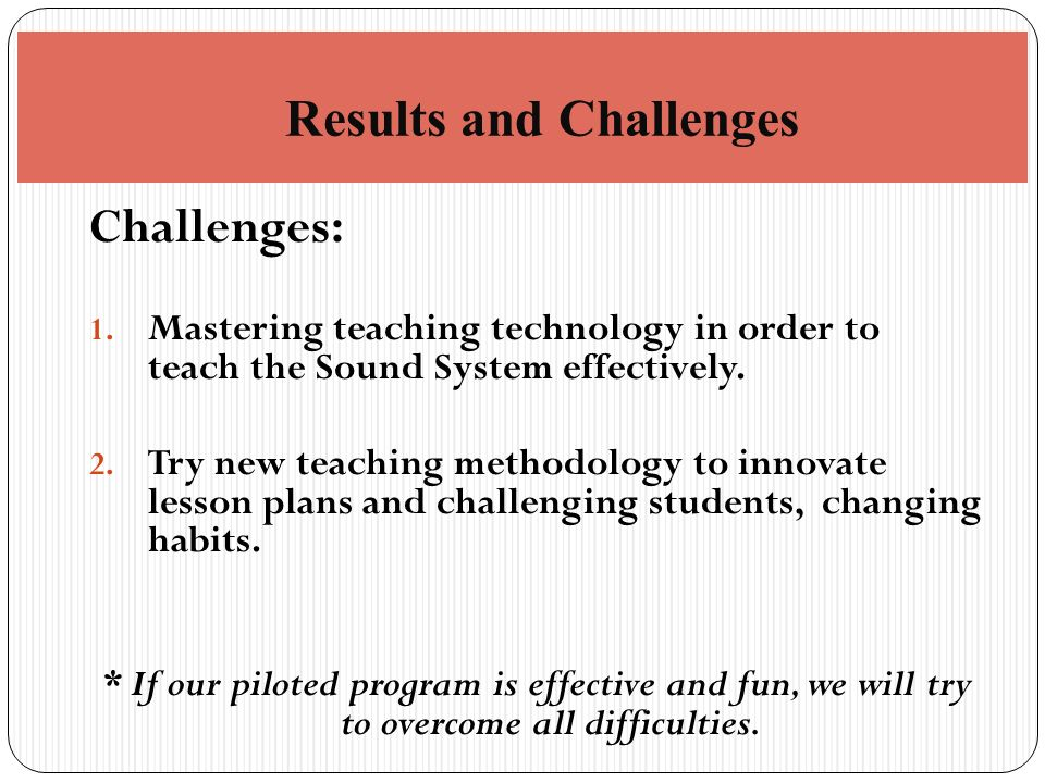 Challenges: 1. Mastering teaching technology in order to teach the Sound System effectively.