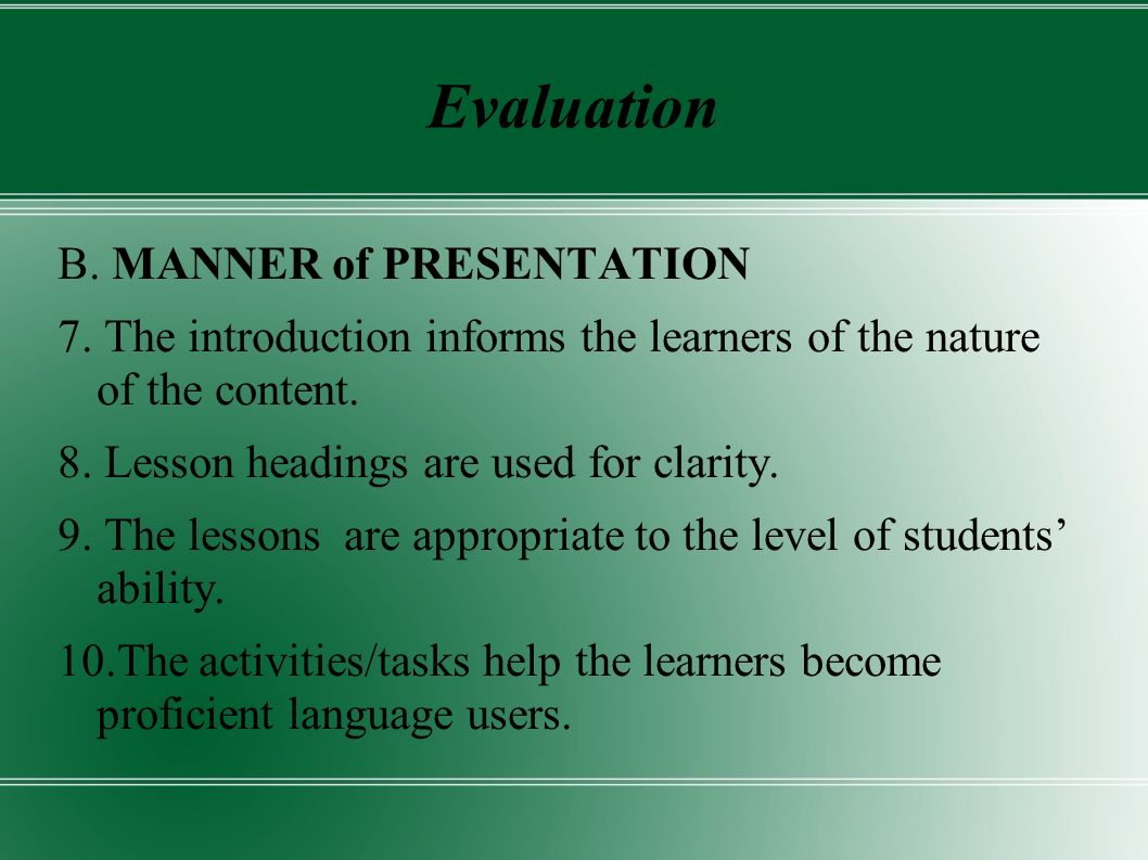 Evaluation B. MANNER of PRESENTATION 7. The introduction informs the learners of the nature of the content. 8. Lesson headings are used for clarity. 9