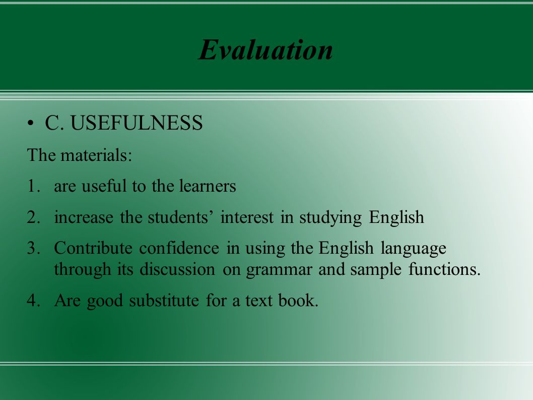 Evaluation C. USEFULNESS The materials: 1.are useful to the learners 2.increase the students interest in studying English 3.Contribute confidence in u