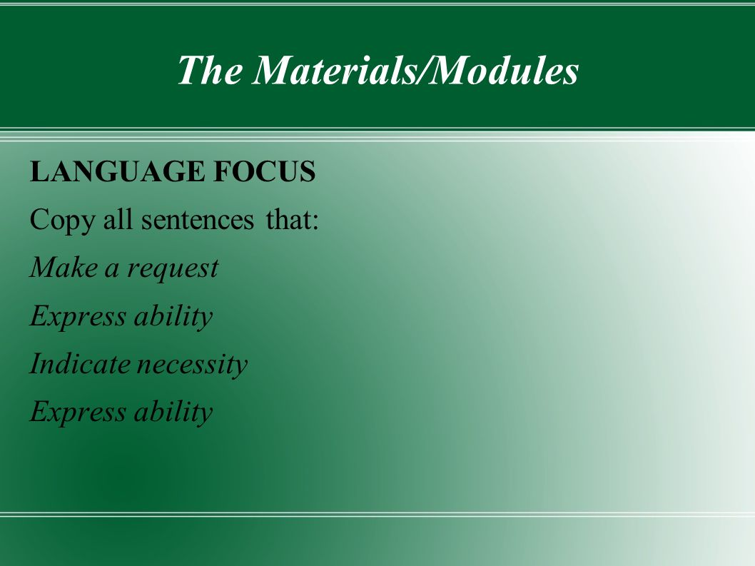 The Materials/Modules LANGUAGE FOCUS Copy all sentences that: Make a request Express ability Indicate necessity Express ability