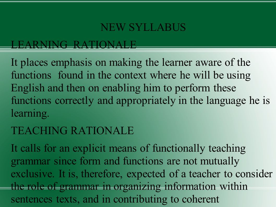 NEW SYLLABUS LEARNING RATIONALE It places emphasis on making the learner aware of the functions found in the context where he will be using English and then on enabling him to perform these functions correctly and appropriately in the language he is learning.