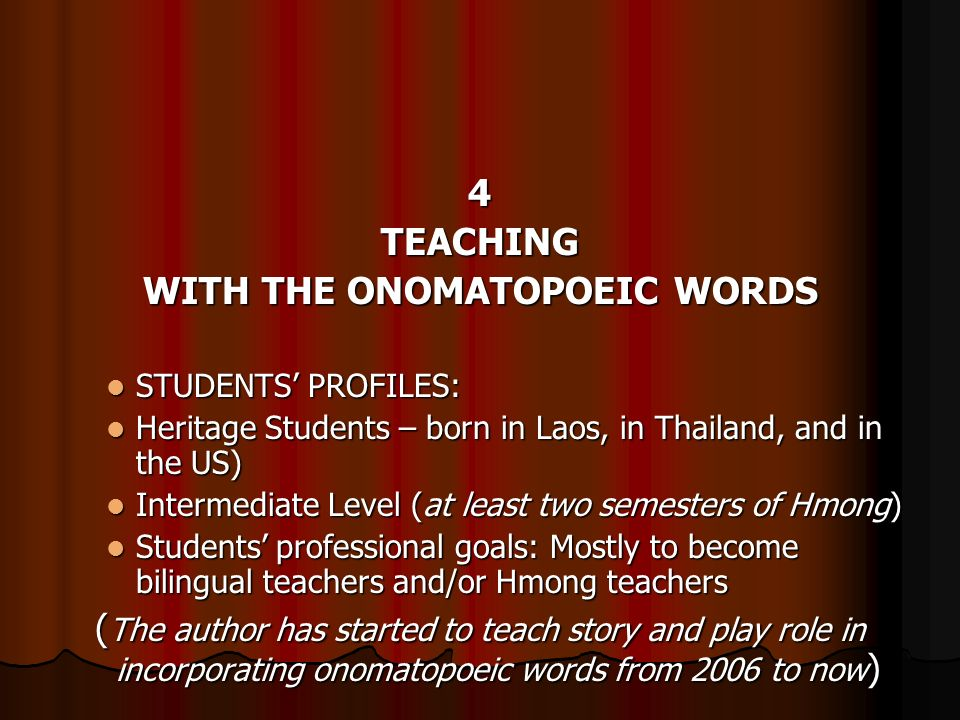 4TEACHING WITH THE ONOMATOPOEIC WORDS STUDENTS PROFILES: STUDENTS PROFILES: Heritage Students – born in Laos, in Thailand, and in the US) Heritage Students – born in Laos, in Thailand, and in the US) Intermediate Level (at least two semesters of Hmong) Intermediate Level (at least two semesters of Hmong) Students professional goals: Mostly to become bilingual teachers and/or Hmong teachers Students professional goals: Mostly to become bilingual teachers and/or Hmong teachers ( The author has started to teach story and play role in incorporating onomatopoeic words from 2006 to now )