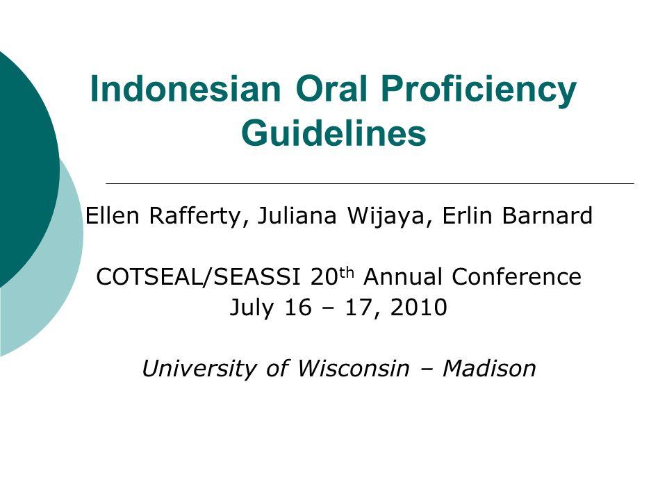 Indonesian Oral Proficiency Guidelines Ellen Rafferty, Juliana Wijaya, Erlin Barnard COTSEAL/SEASSI 20 th Annual Conference July 16 – 17, 2010 University of Wisconsin – Madison