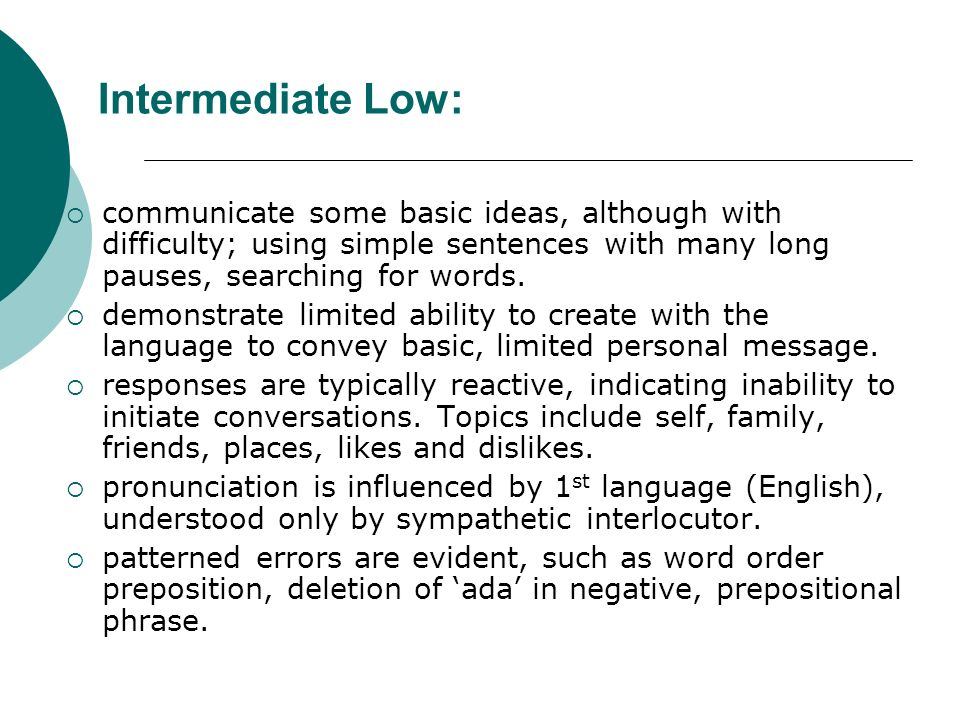 Intermediate Low: communicate some basic ideas, although with difficulty; using simple sentences with many long pauses, searching for words. demonstra