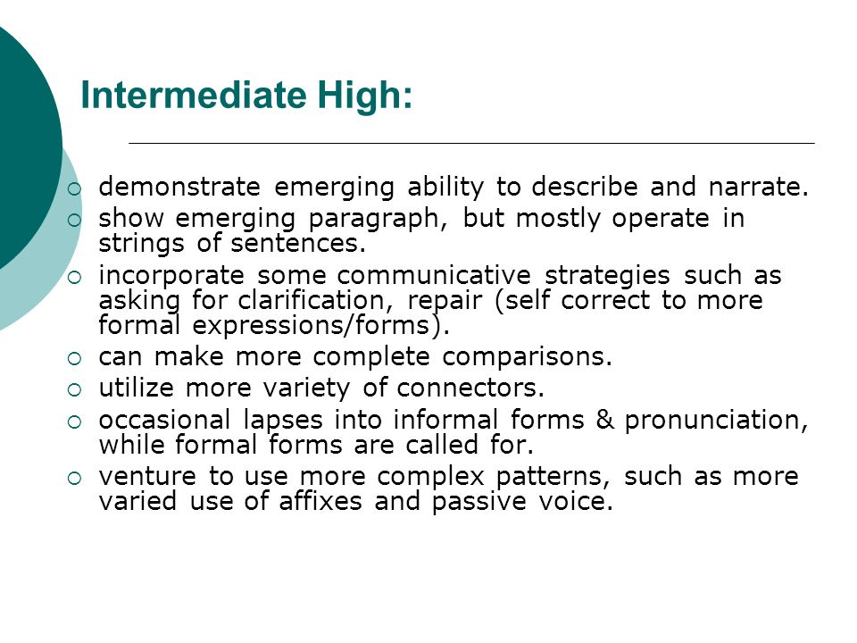 Intermediate High: demonstrate emerging ability to describe and narrate.