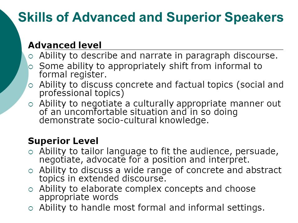 Skills of Advanced and Superior Speakers Advanced level Ability to describe and narrate in paragraph discourse. Some ability to appropriately shift fr