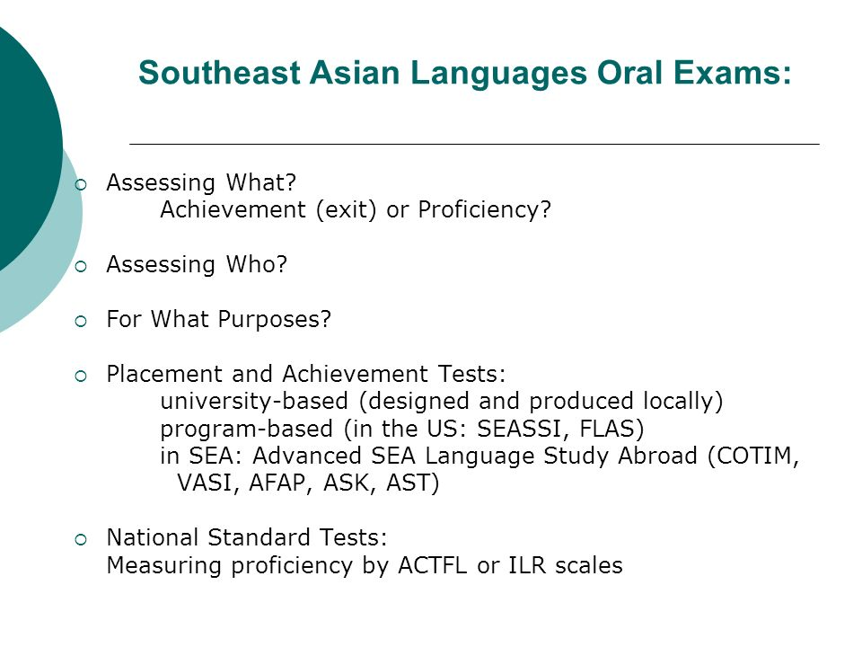 Southeast Asian Languages Oral Exams: Assessing What? Achievement (exit) or Proficiency? Assessing Who? For What Purposes? Placement and Achievement T