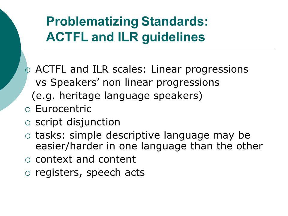 Problematizing Standards: ACTFL and ILR guidelines ACTFL and ILR scales: Linear progressions vs Speakers non linear progressions (e.g.