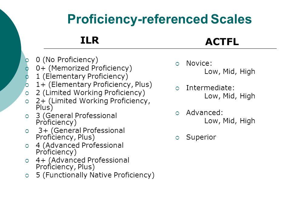 Proficiency-referenced Scales ILR 0 (No Proficiency) 0+ (Memorized Proficiency) 1 (Elementary Proficiency) 1+ (Elementary Proficiency, Plus) 2 (Limited Working Proficiency) 2+ (Limited Working Proficiency, Plus) 3 (General Professional Proficiency) 3+ (General Professional Proficiency, Plus) 4 (Advanced Professional Proficiency) 4+ (Advanced Professional Proficiency, Plus) 5 (Functionally Native Proficiency) ACTFL Novice: Low, Mid, High Intermediate: Low, Mid, High Advanced: Low, Mid, High Superior