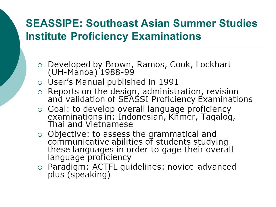 SEASSIPE: Southeast Asian Summer Studies Institute Proficiency Examinations Developed by Brown, Ramos, Cook, Lockhart (UH-Manoa) 1988-99 Users Manual published in 1991 Reports on the design, administration, revision and validation of SEASSI Proficiency Examinations Goal: to develop overall language proficiency examinations in: Indonesian, Khmer, Tagalog, Thai and Vietnamese Objective: to assess the grammatical and communicative abilities of students studying these languages in order to gage their overall language proficiency Paradigm: ACTFL guidelines: novice-advanced plus (speaking)