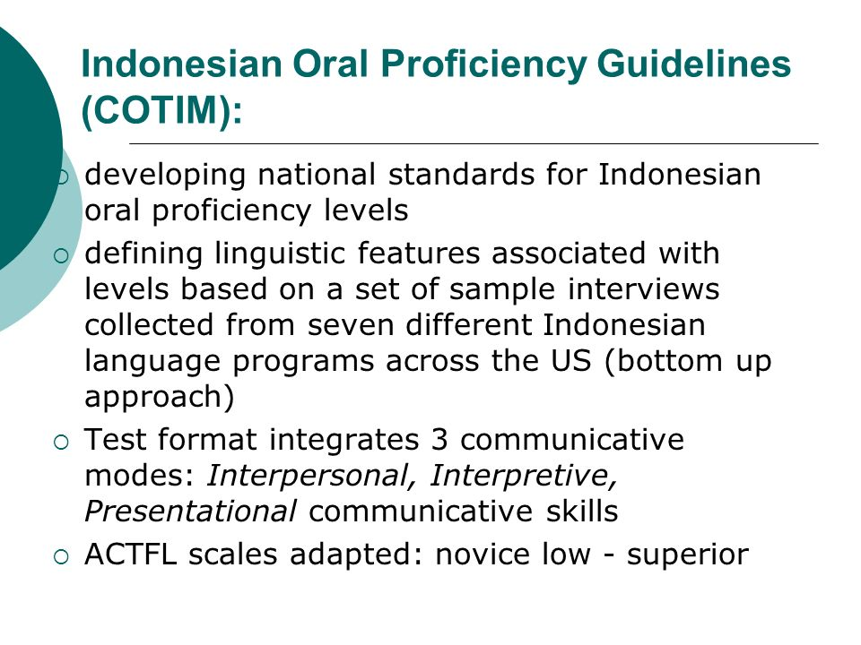 Indonesian Oral Proficiency Guidelines (COTIM): developing national standards for Indonesian oral proficiency levels defining linguistic features associated with levels based on a set of sample interviews collected from seven different Indonesian language programs across the US (bottom up approach) Test format integrates 3 communicative modes: Interpersonal, Interpretive, Presentational communicative skills ACTFL scales adapted: novice low - superior