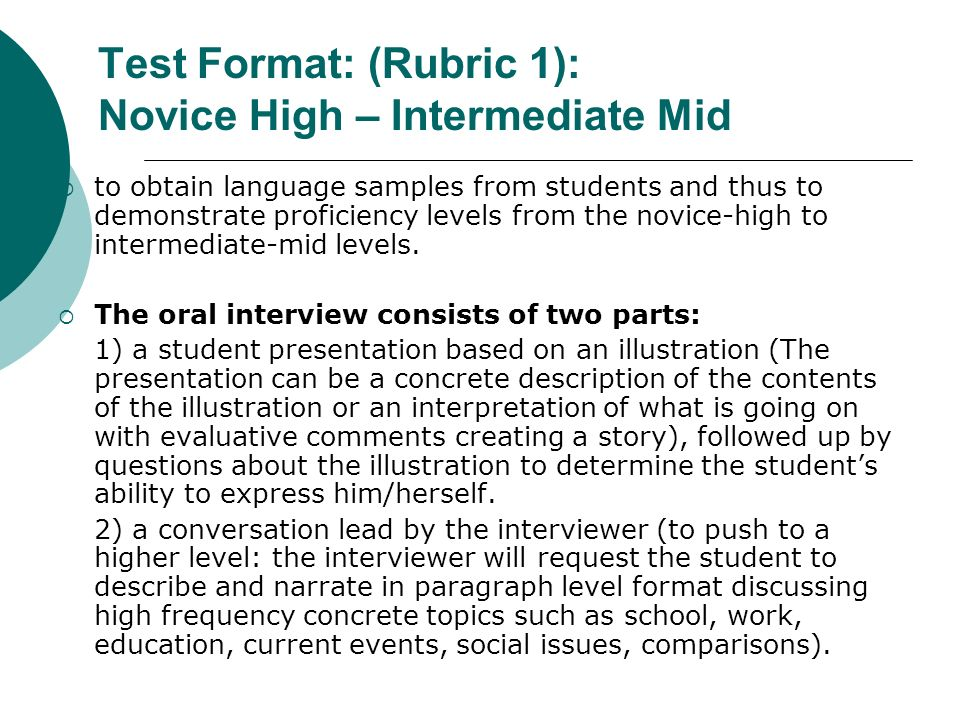 Test Format: (Rubric 1): Novice High – Intermediate Mid to obtain language samples from students and thus to demonstrate proficiency levels from the n