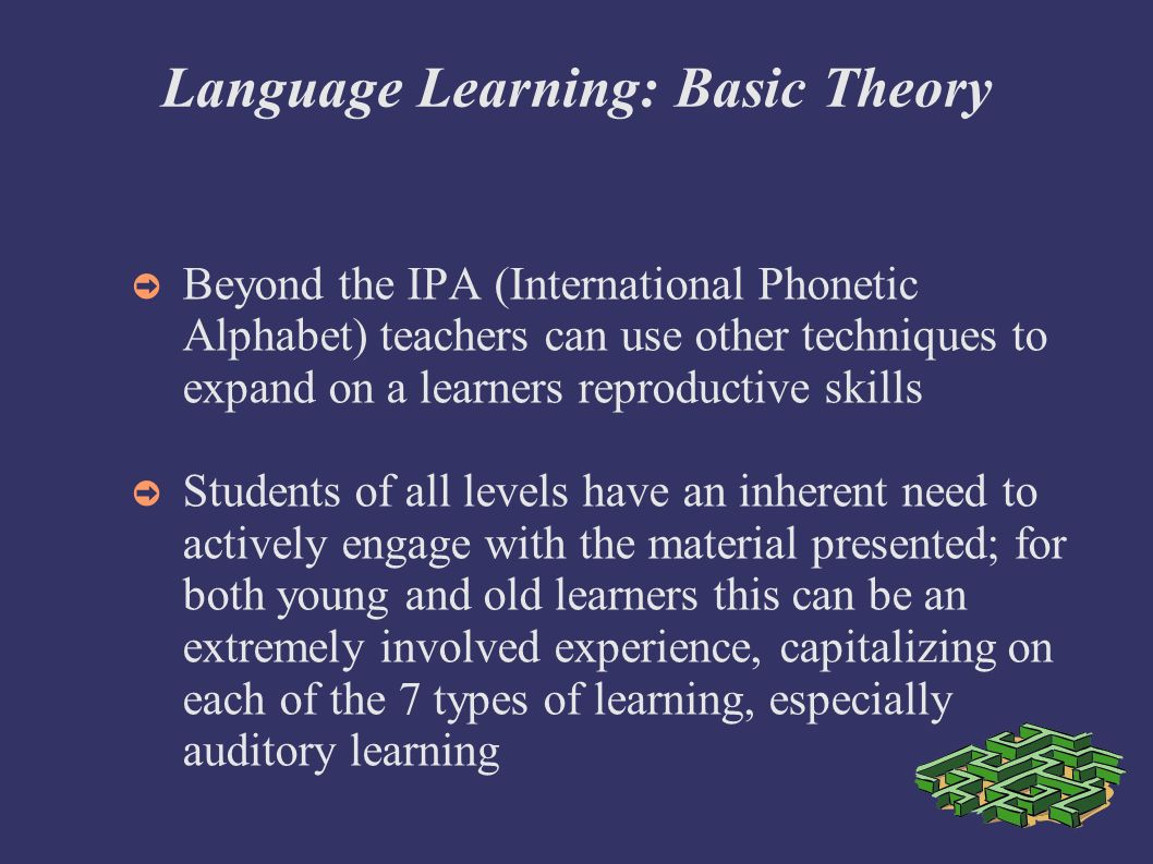 Language Learning: Basic Theory Beyond the IPA (International Phonetic Alphabet) teachers can use other techniques to expand on a learners reproductive skills Students of all levels have an inherent need to actively engage with the material presented; for both young and old learners this can be an extremely involved experience, capitalizing on each of the 7 types of learning, especially auditory learning