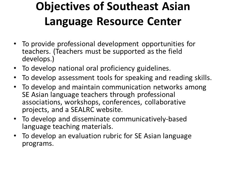 Objectives of Southeast Asian Language Resource Center To provide professional development opportunities for teachers. (Teachers must be supported as