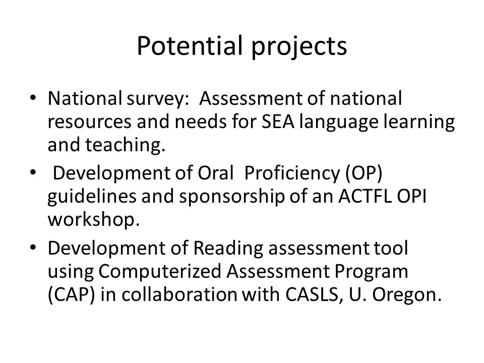 Potential projects National survey: Assessment of national resources and needs for SEA language learning and teaching. Development of Oral Proficiency