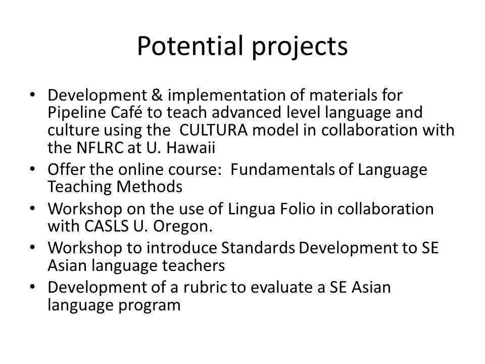 Potential projects Development & implementation of materials for Pipeline Café to teach advanced level language and culture using the CULTURA model in collaboration with the NFLRC at U.