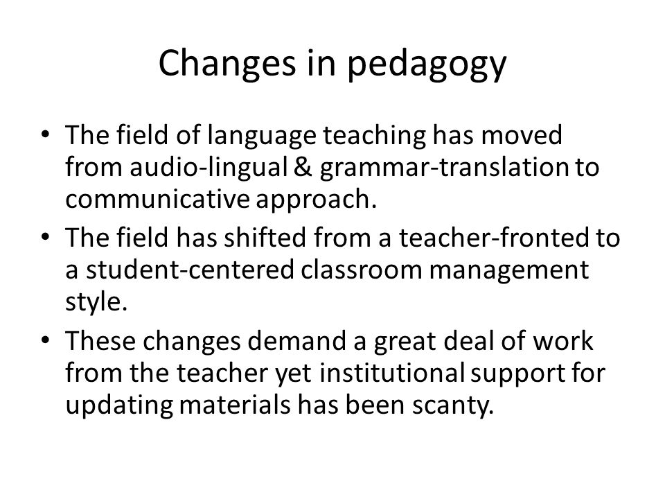 Changes in pedagogy The field of language teaching has moved from audio-lingual & grammar-translation to communicative approach. The field has shifted