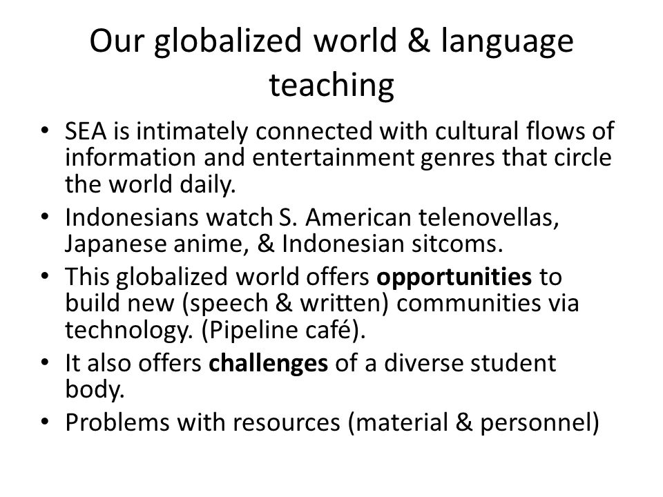 Our globalized world & language teaching SEA is intimately connected with cultural flows of information and entertainment genres that circle the world