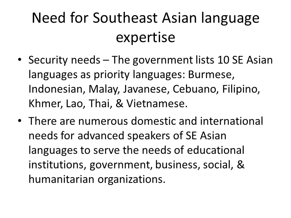 Need for Southeast Asian language expertise Security needs – The government lists 10 SE Asian languages as priority languages: Burmese, Indonesian, Malay, Javanese, Cebuano, Filipino, Khmer, Lao, Thai, & Vietnamese.