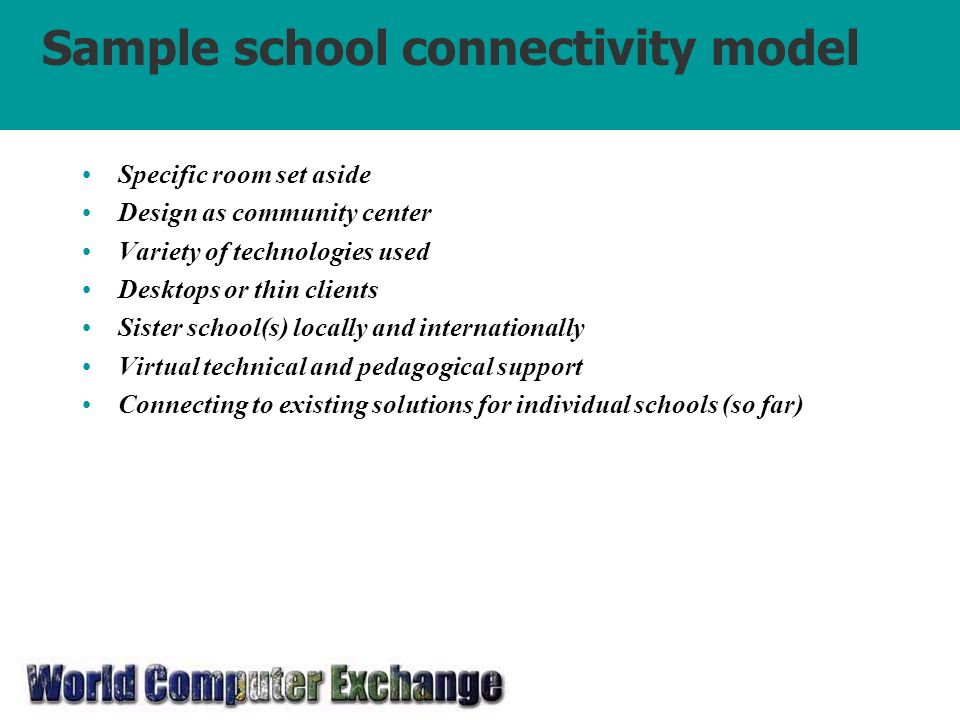 Sample school connectivity model Specific room set aside Design as community center Variety of technologies used Desktops or thin clients Sister school(s) locally and internationally Virtual technical and pedagogical support Connecting to existing solutions for individual schools (so far)