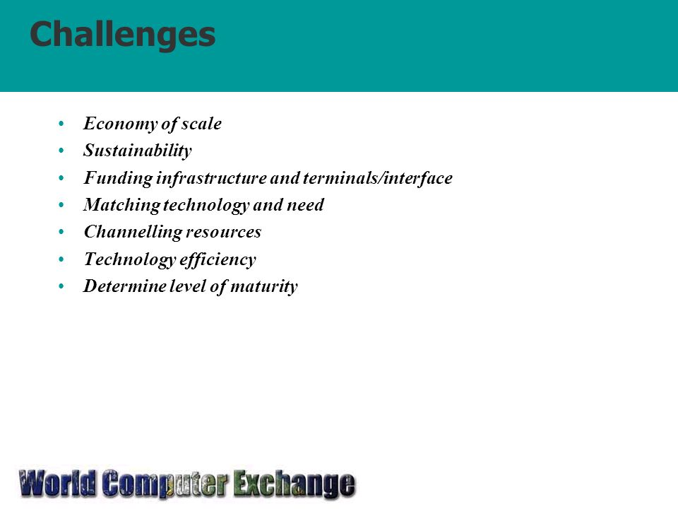 Challenges Economy of scale Sustainability Funding infrastructure and terminals/interface Matching technology and need Channelling resources Technology efficiency Determine level of maturity